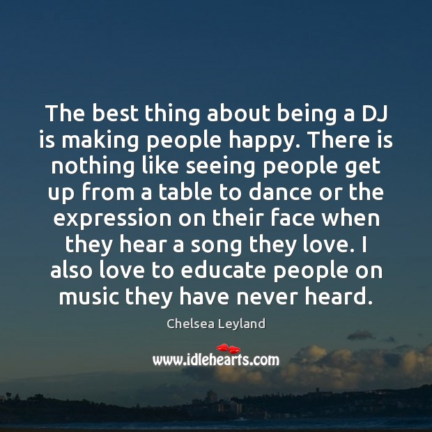The best thing about being a DJ is making people happy. There Image