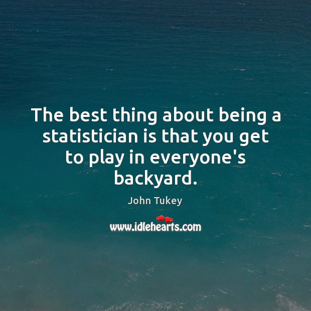 The best thing about being a statistician is that you get to play in everyone's backyard. John Tukey Picture Quote
