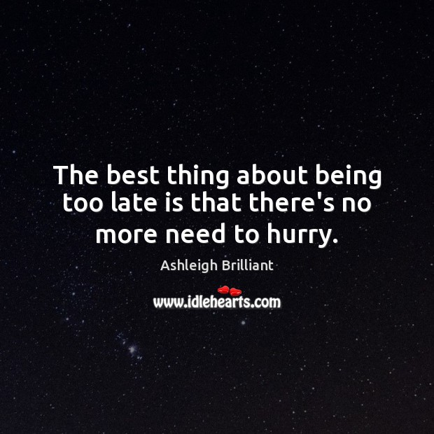 The best thing about being too late is that there's no more need to hurry. Image