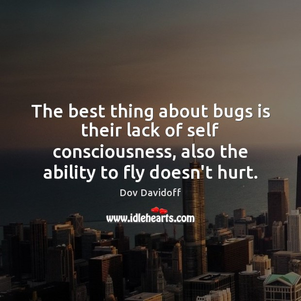 Dov Davidoff Picture Quote image saying: The best thing about bugs is their lack of self consciousness, also