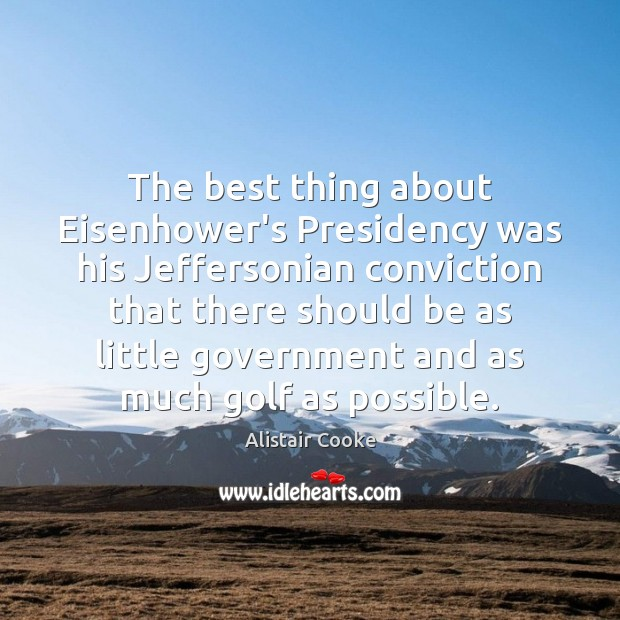 The best thing about Eisenhower's Presidency was his Jeffersonian conviction that there Alistair Cooke Picture Quote