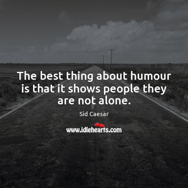 The best thing about humour is that it shows people they are not alone. Image
