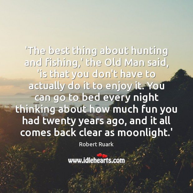 Image, 'The best thing about hunting and fishing,' the Old Man said,