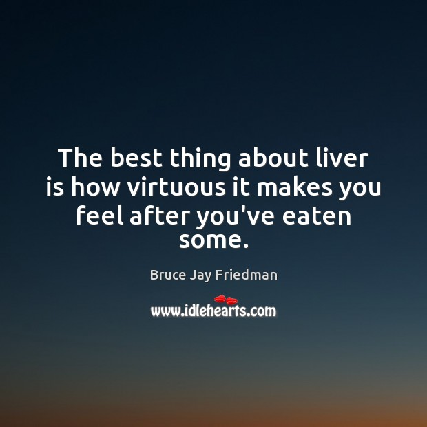 The best thing about liver is how virtuous it makes you feel after you've eaten some. Image