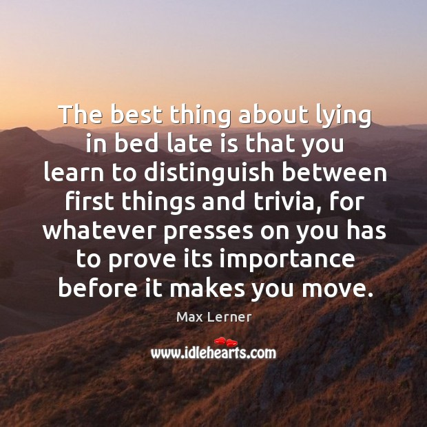 The best thing about lying in bed late is that you learn to distinguish between first things and trivia Max Lerner Picture Quote