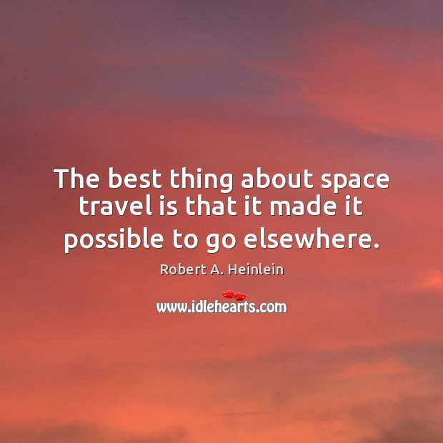 The best thing about space travel is that it made it possible to go elsewhere. Image