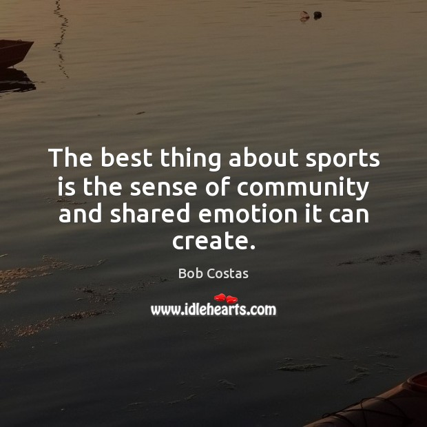 The best thing about sports is the sense of community and shared emotion it can create. Sports Quotes Image