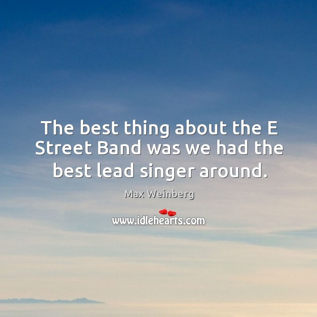 The best thing about the e street band was we had the best lead singer around. Image