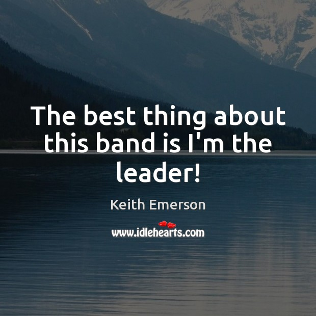 Keith Emerson Picture Quote image saying: The best thing about this band is I'm the leader!