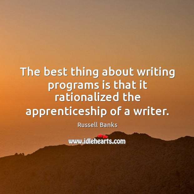 The best thing about writing programs is that it rationalized the apprenticeship of a writer. Image
