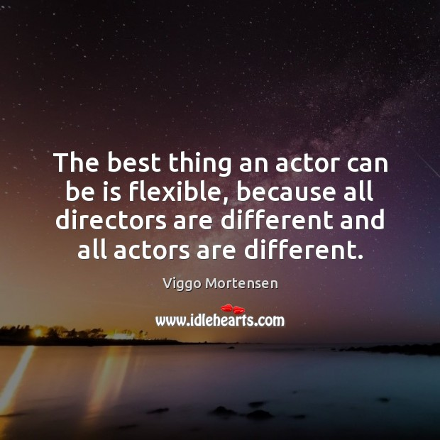 The best thing an actor can be is flexible, because all directors Image