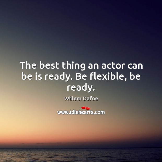 The best thing an actor can be is ready. Be flexible, be ready. Willem Dafoe Picture Quote