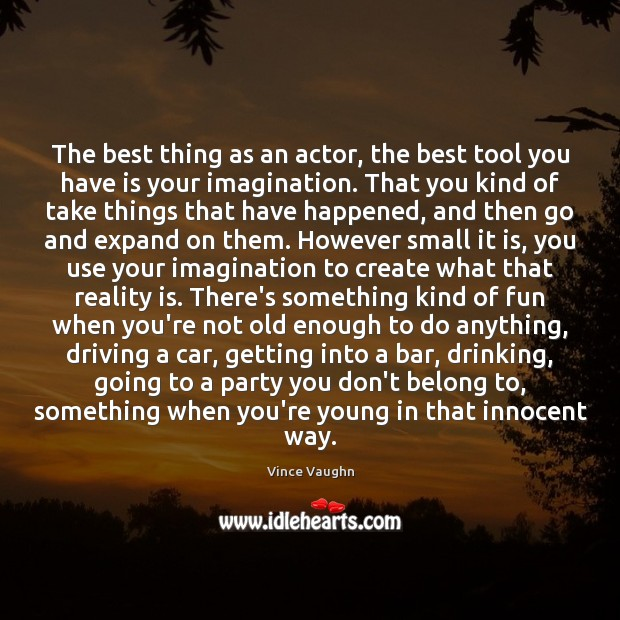 Image, The best thing as an actor, the best tool you have is