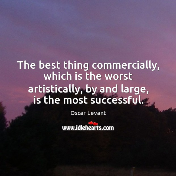 The best thing commercially, which is the worst artistically, by and large, is the most successful. Image