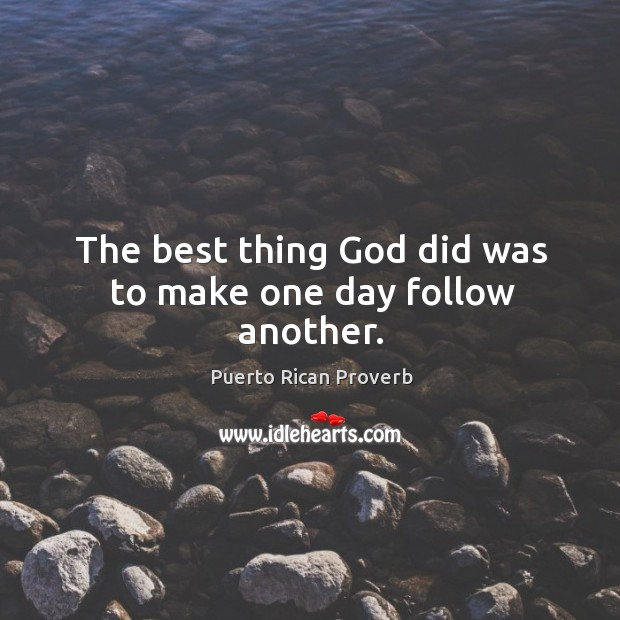 The best thing God did was to make one day follow another. Puerto Rican Proverbs Image