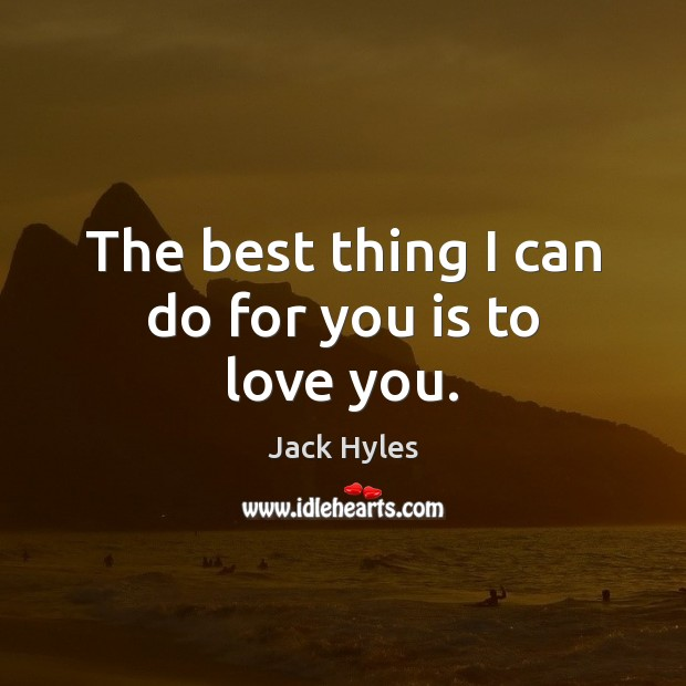 The best thing I can do for you is to love you. Image