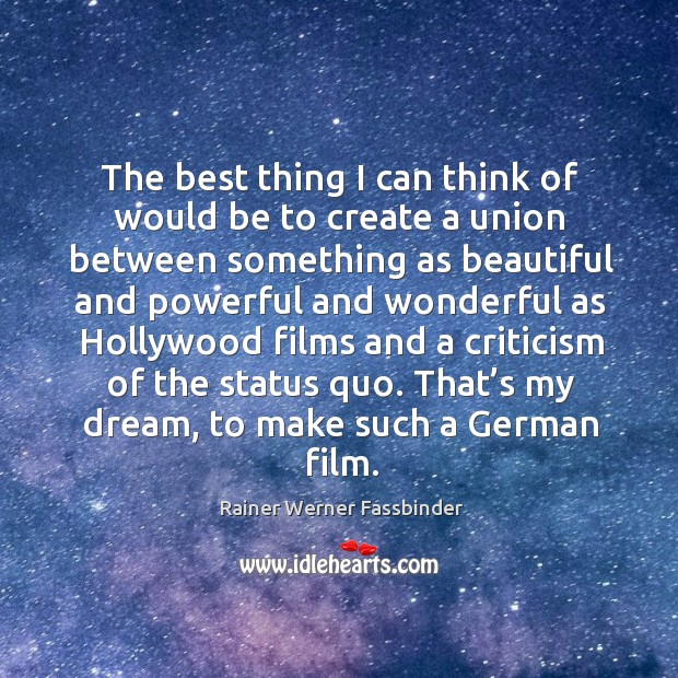 The best thing I can think of would be to create a union between something as beautiful Rainer Werner Fassbinder Picture Quote