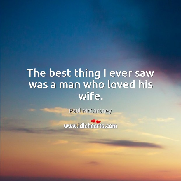 The best thing I ever saw was a man who loved his wife. Paul McCartney Picture Quote