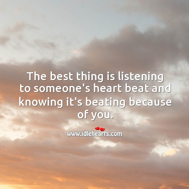 Image, The best thing is listening to someone's heart beat and knowing it's beating because of you.