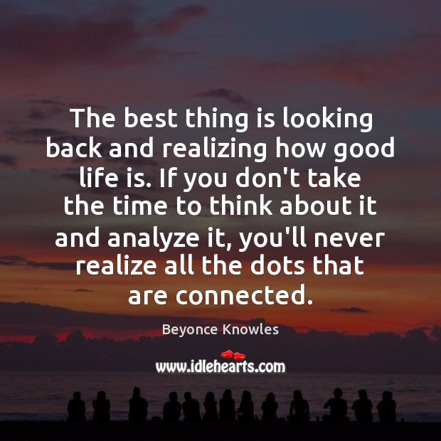 The best thing is looking back and realizing how good life is. Beyonce Knowles Picture Quote
