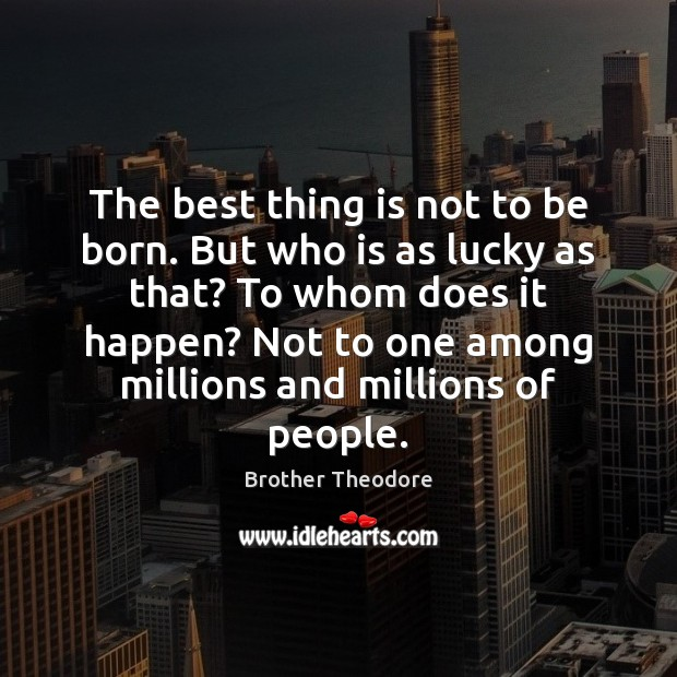 The best thing is not to be born. But who is as Image