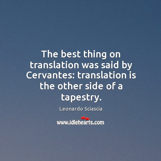 The best thing on translation was said by cervantes: translation is the other side of a tapestry. Image