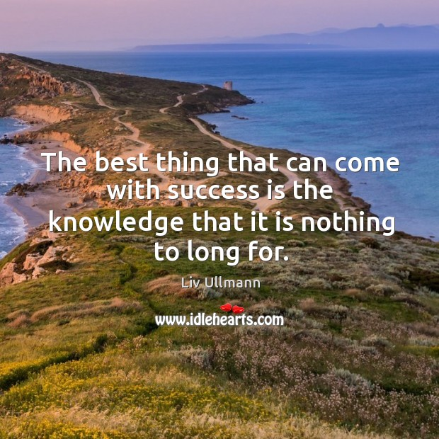 The best thing that can come with success is the knowledge that it is nothing to long for. Image