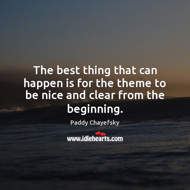 The best thing that can happen is for the theme to be nice and clear from the beginning. Paddy Chayefsky Picture Quote