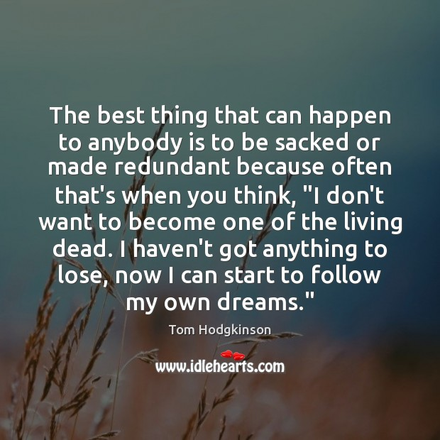 The best thing that can happen to anybody is to be sacked Tom Hodgkinson Picture Quote