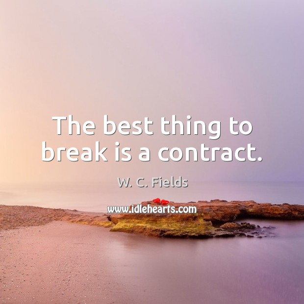 The best thing to break is a contract. W. C. Fields Picture Quote