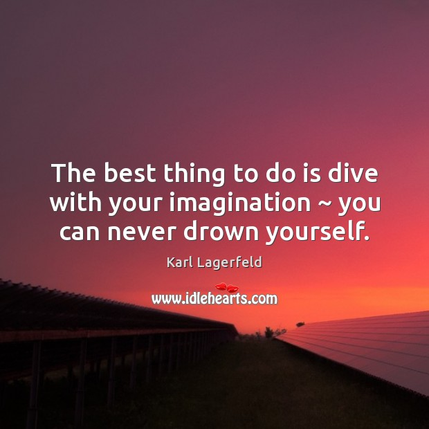 The best thing to do is dive with your imagination ~ you can never drown yourself. Karl Lagerfeld Picture Quote