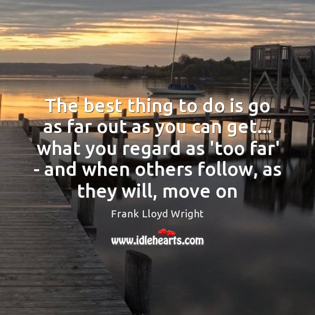 The best thing to do is go as far out as you Frank Lloyd Wright Picture Quote