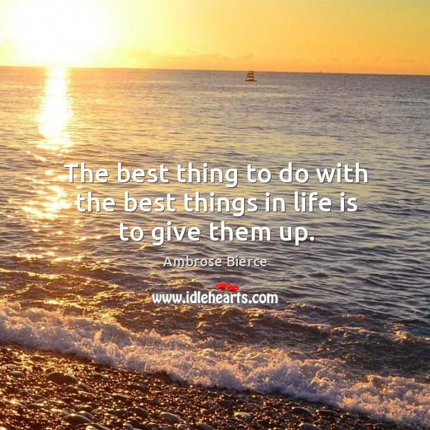 Image, The best thing to do with the best things in life is to give them up.
