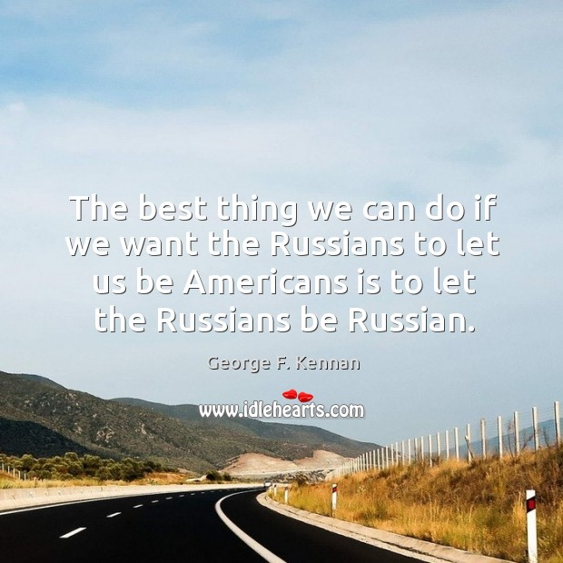 The best thing we can do if we want the russians to let us be americans is to let the russians be russian. George F. Kennan Picture Quote