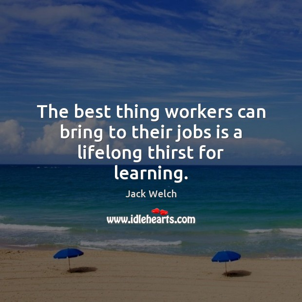 The best thing workers can bring to their jobs is a lifelong thirst for learning. Image