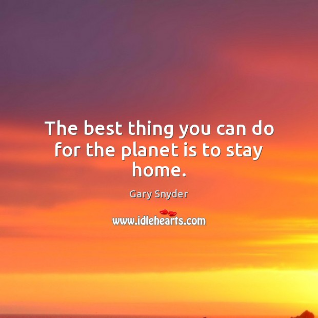 Image, The best thing you can do for the planet is to stay home.