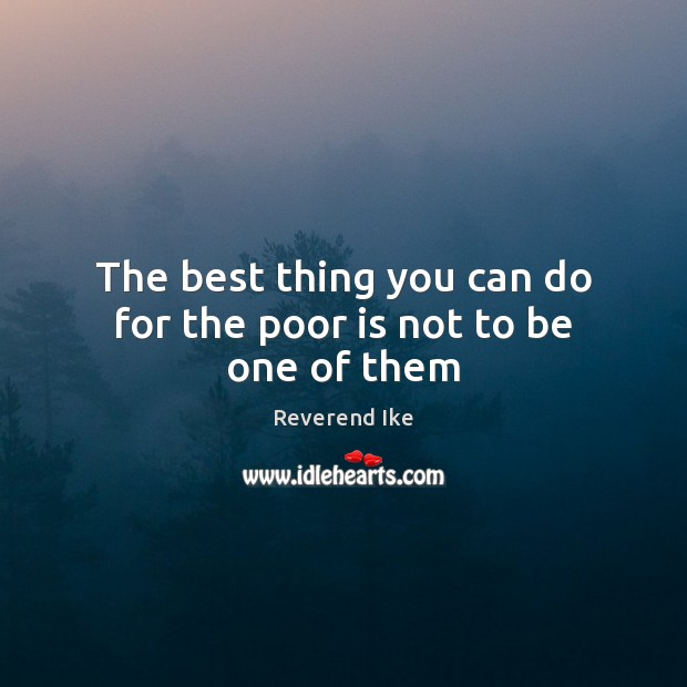 Image, The best thing you can do for the poor is not to be one of them