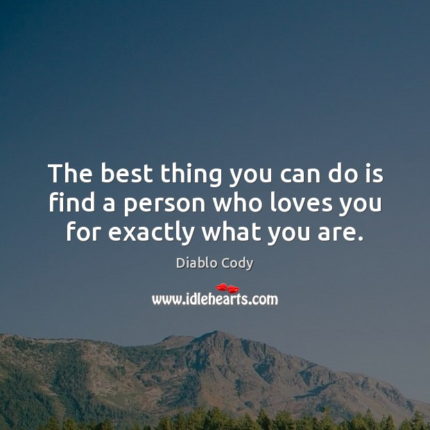 The best thing you can do is find a person who loves you for exactly what you are. Image