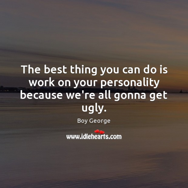 The best thing you can do is work on your personality because we're all gonna get ugly. Boy George Picture Quote