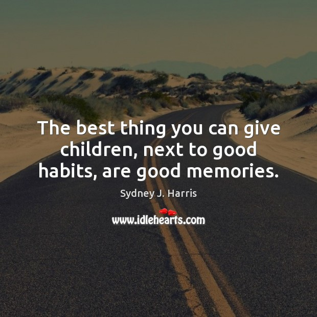 The best thing you can give children, next to good habits, are good memories. Sydney J. Harris Picture Quote