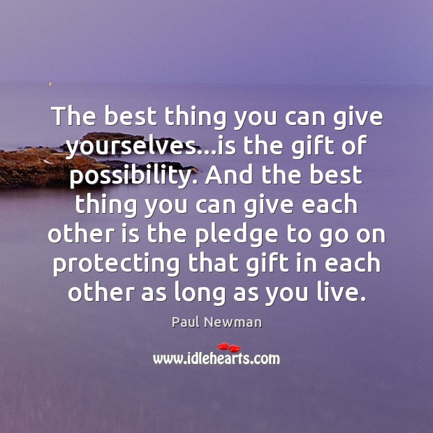 The best thing you can give yourselves…is the gift of possibility. Paul Newman Picture Quote