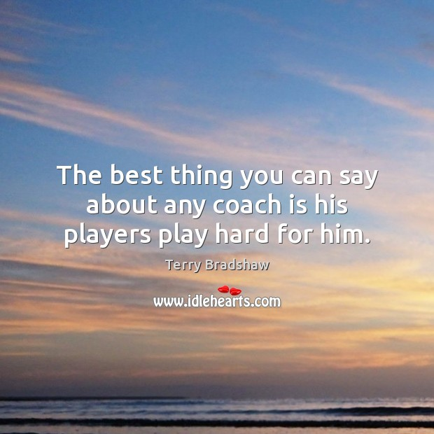 The best thing you can say about any coach is his players play hard for him. Image