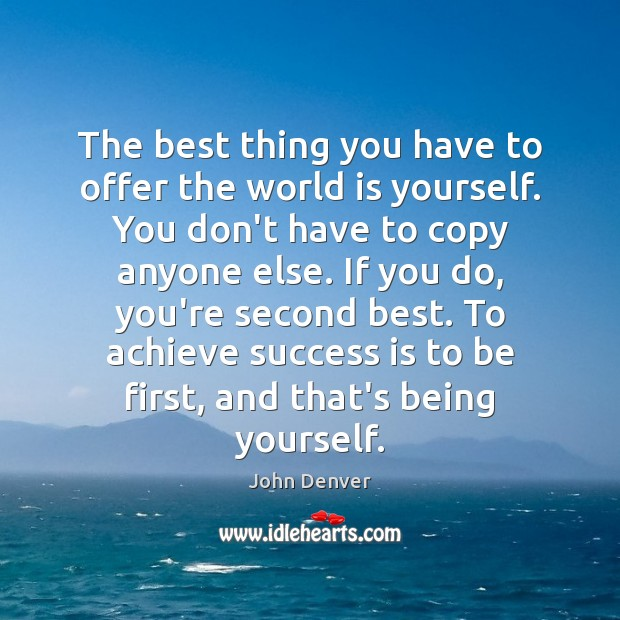 The best thing you have to offer the world is yourself. You John Denver Picture Quote