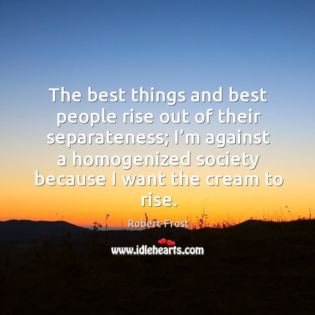 Image, The best things and best people rise out of their separateness;