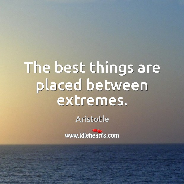The best things are placed between extremes. Image