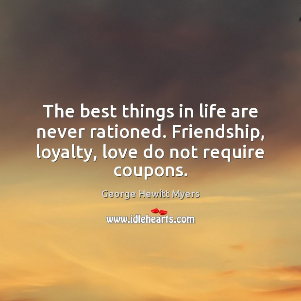The best things in life are never rationed. Friendship, loyalty, love do Image