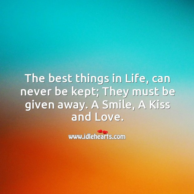 The best things in life, can never be kept. They must be given away. Image