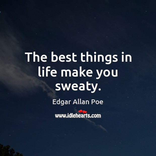 The best things in life make you sweaty. Edgar Allan Poe Picture Quote