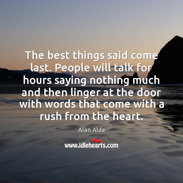 The best things said come last. People will talk for hours saying Alan Alda Picture Quote