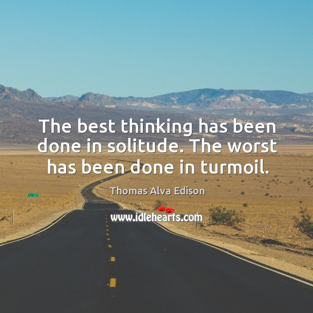 The best thinking has been done in solitude. The worst has been done in turmoil. Thomas Alva Edison Picture Quote